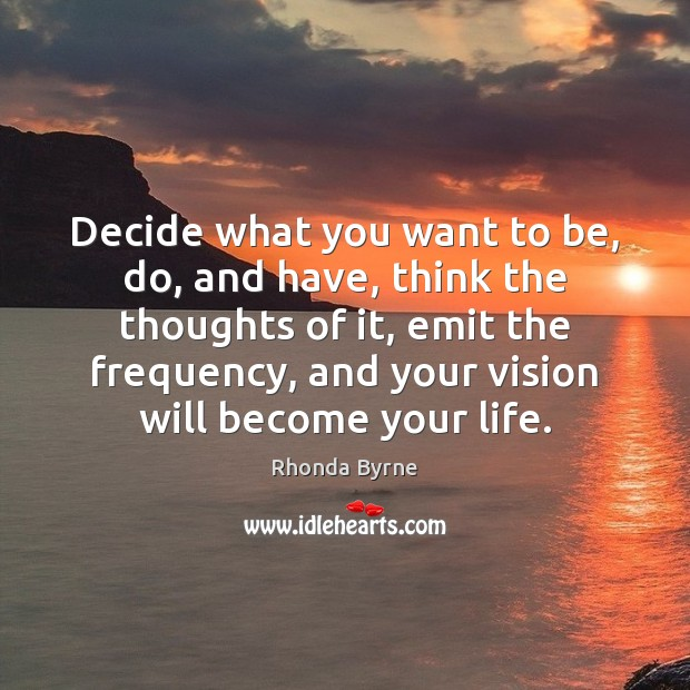 Decide what you want to be, do, and have, think the thoughts Rhonda Byrne Picture Quote