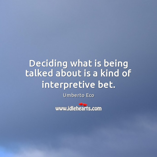 Deciding what is being talked about is a kind of interpretive bet. Umberto Eco Picture Quote