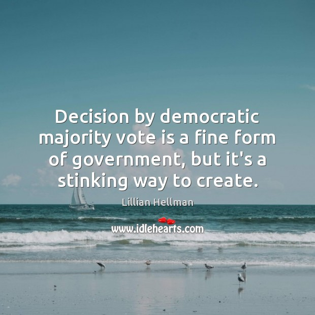 Decision by democratic majority vote is a fine form of government, but Lillian Hellman Picture Quote