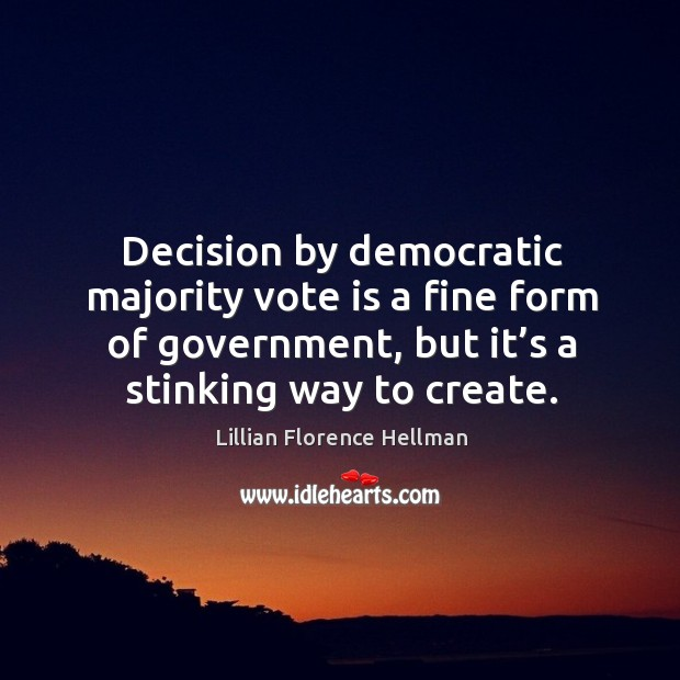 Decision by democratic majority vote is a fine form of government, but it's a stinking way to create. Image