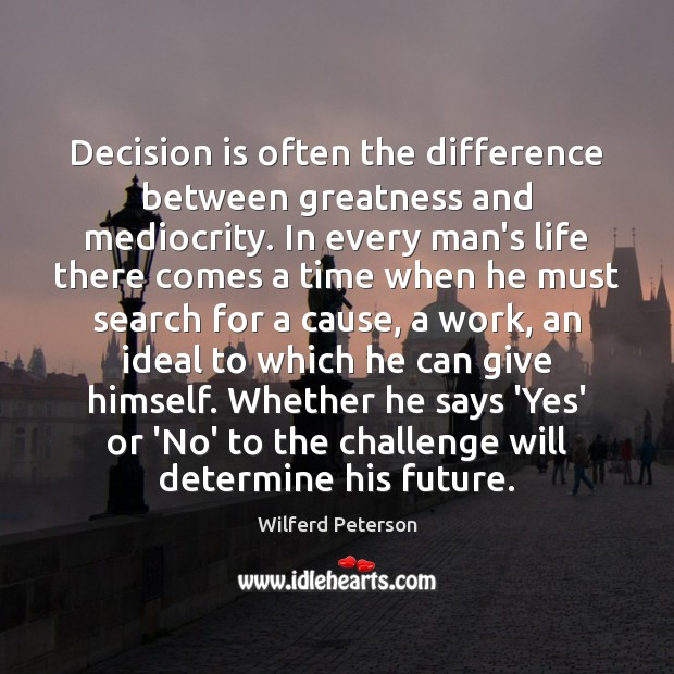 Decision is often the difference between greatness and mediocrity. In every man's Image