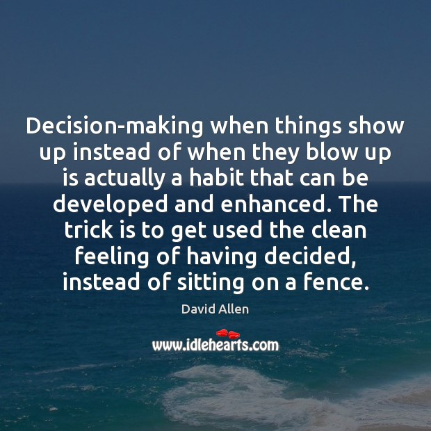 Decision-making when things show up instead of when they blow up is David Allen Picture Quote