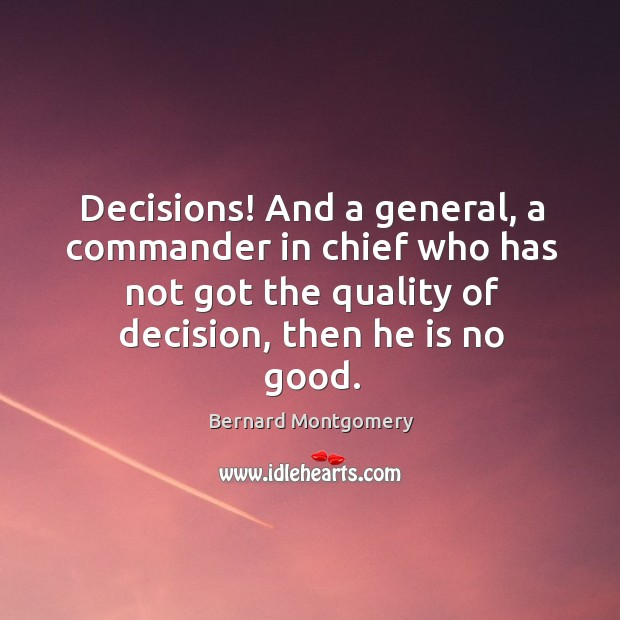 Image, Decisions! and a general, a commander in chief who has not got the quality of decision, then he is no good.