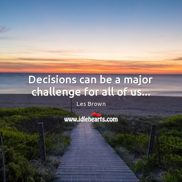Decisions can be a major challenge for all of us… Les Brown Picture Quote