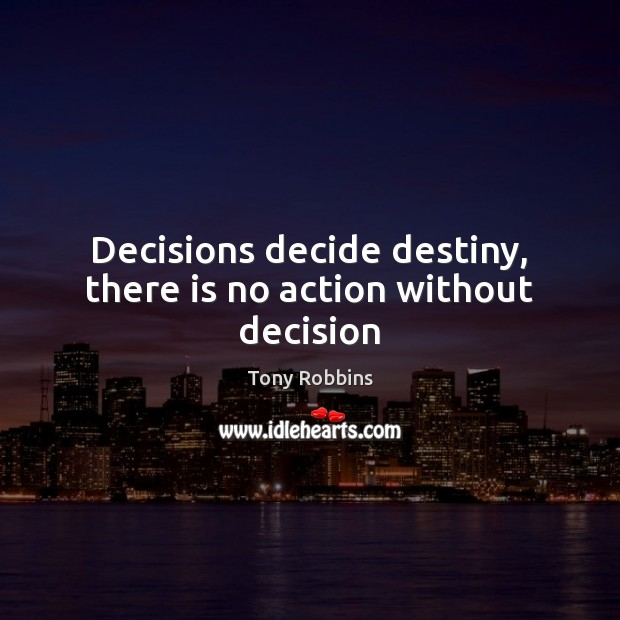 Decisions decide destiny, there is no action without decision Tony Robbins Picture Quote