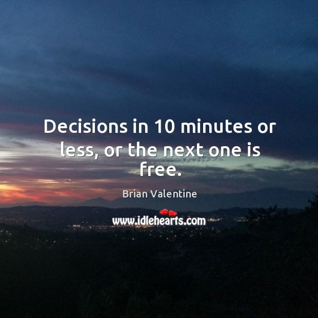 Image, Decisions in 10 minutes or less, or the next one is free.