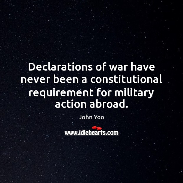 Declarations of war have never been a constitutional requirement for military action John Yoo Picture Quote
