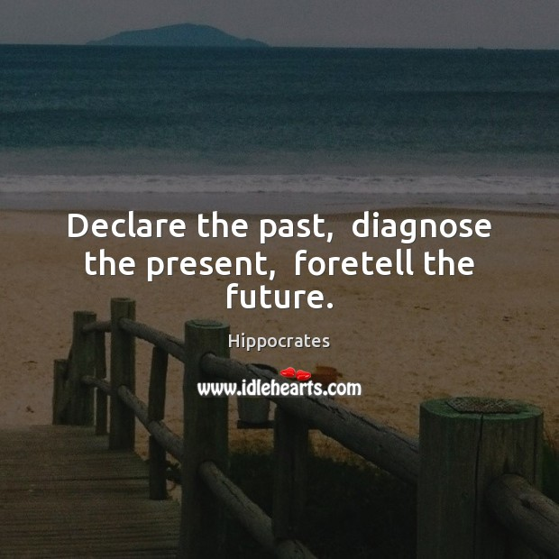 Declare the past,  diagnose the present,  foretell the future. Hippocrates Picture Quote