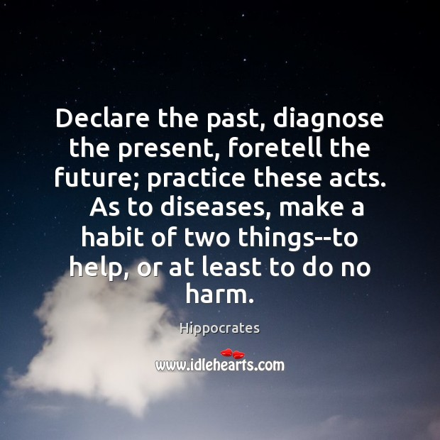 Declare the past, diagnose the present, foretell the future; practice these acts. Hippocrates Picture Quote