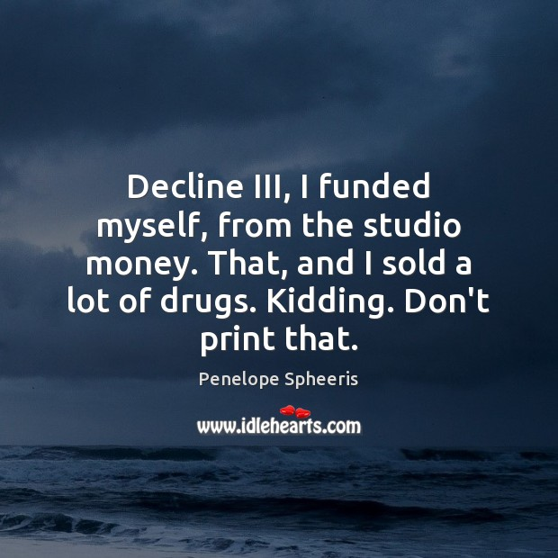 Decline III, I funded myself, from the studio money. That, and I Penelope Spheeris Picture Quote
