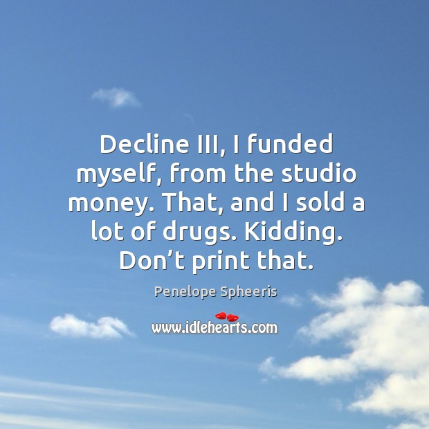 Decline iii, I funded myself, from the studio money. That, and I sold a lot of drugs. Kidding. Don't print that. Penelope Spheeris Picture Quote