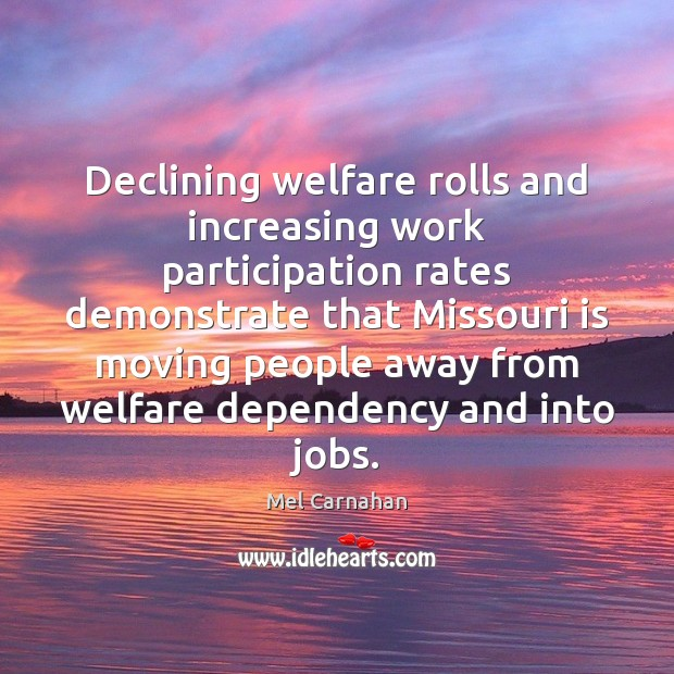 Declining welfare rolls and increasing work participation rates demonstrate that Missouri is Mel Carnahan Picture Quote