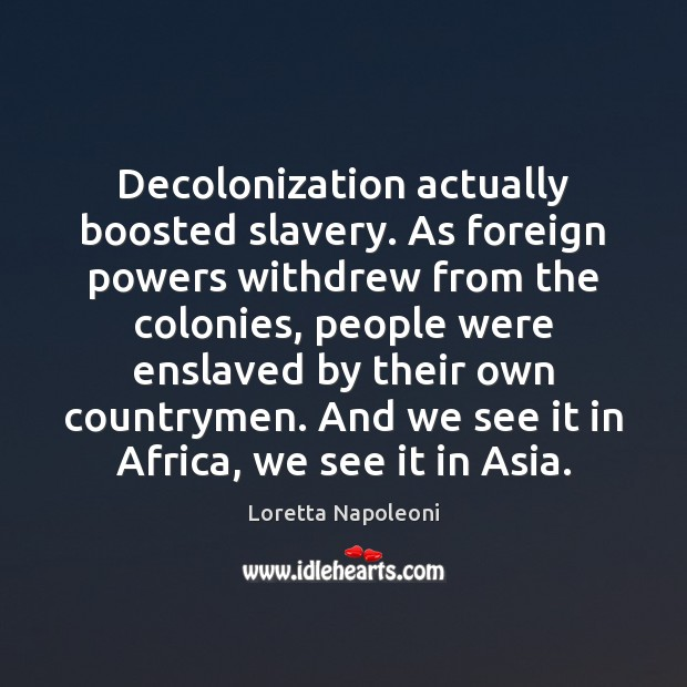 Decolonization actually boosted slavery. As foreign powers withdrew from the colonies, people Image