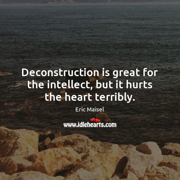 Image, Deconstruction is great for the intellect, but it hurts the heart terribly.