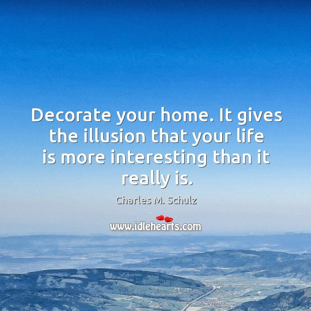 Image, Decorate your home. It gives the illusion that your life is more interesting than it really is.