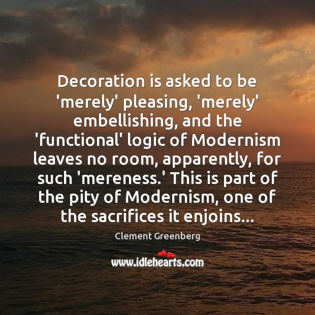 Decoration is asked to be 'merely' pleasing, 'merely' embellishing, and the 'functional' Image