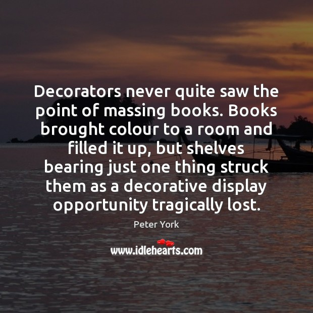 Decorators never quite saw the point of massing books. Books brought colour Peter York Picture Quote
