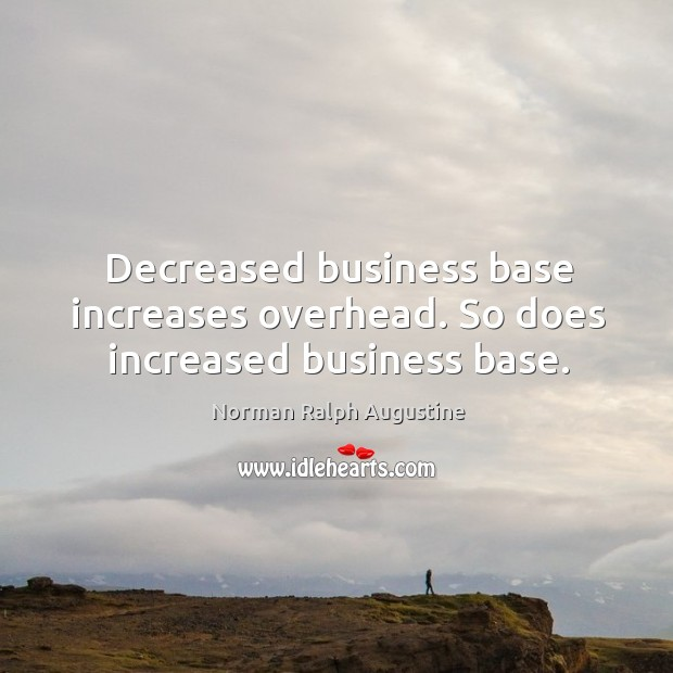Decreased business base increases overhead. So does increased business base. Norman Ralph Augustine Picture Quote