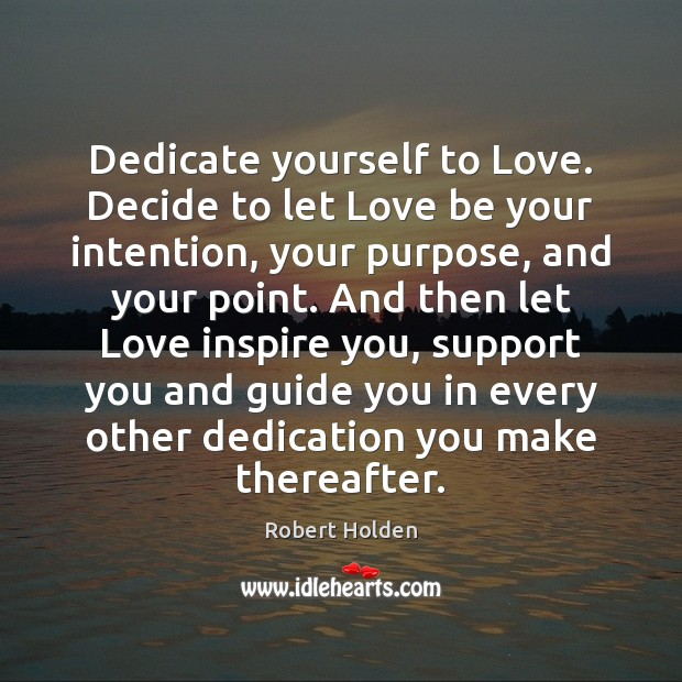 Dedicate yourself to Love. Decide to let Love be your intention, your Image