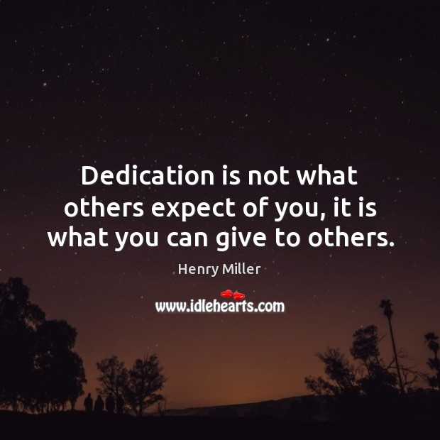 Dedication is not what others expect of you, it is what you can give to others. Henry Miller Picture Quote