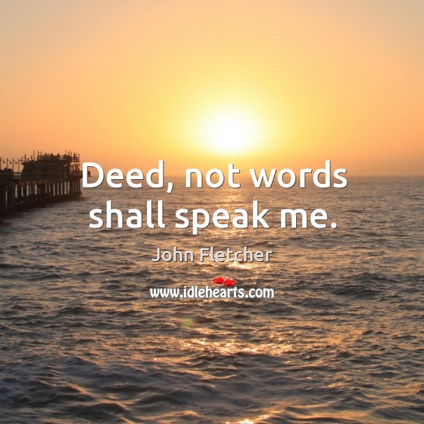 Deed, not words shall speak me. John Fletcher Picture Quote