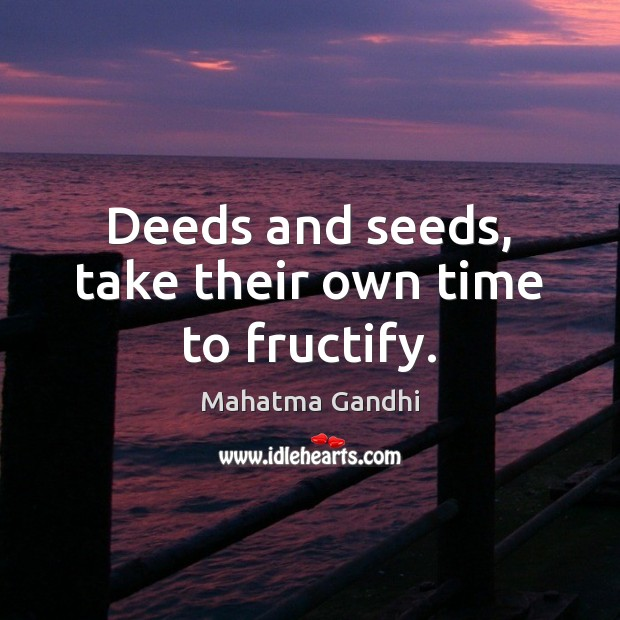 Deeds and seeds, take their own time to fructify. Image