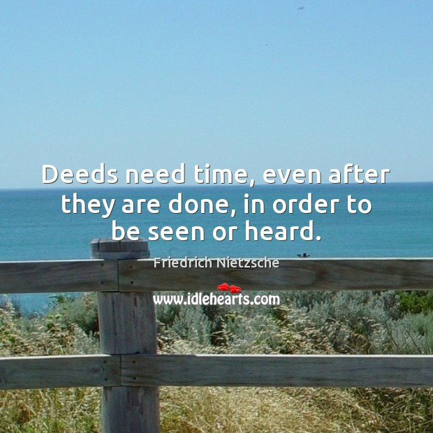 Deeds need time, even after they are done, in order to be seen or heard. Image