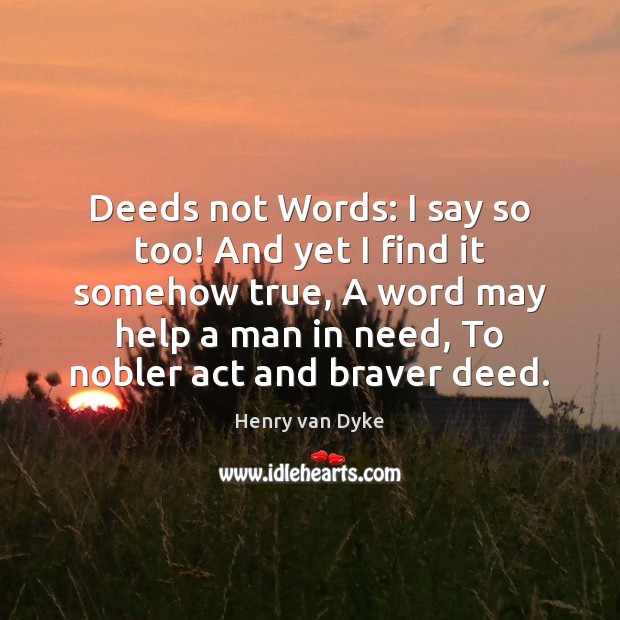 Deeds not Words: I say so too! And yet I find it Henry van Dyke Picture Quote