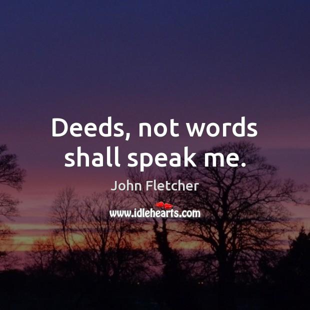 Deeds, not words shall speak me. John Fletcher Picture Quote