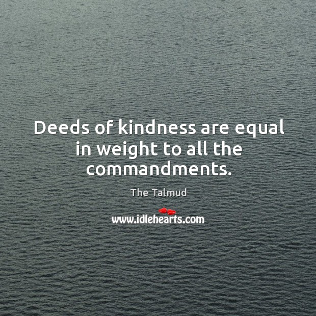Image, Deeds of kindness are equal in weight to all the commandments.