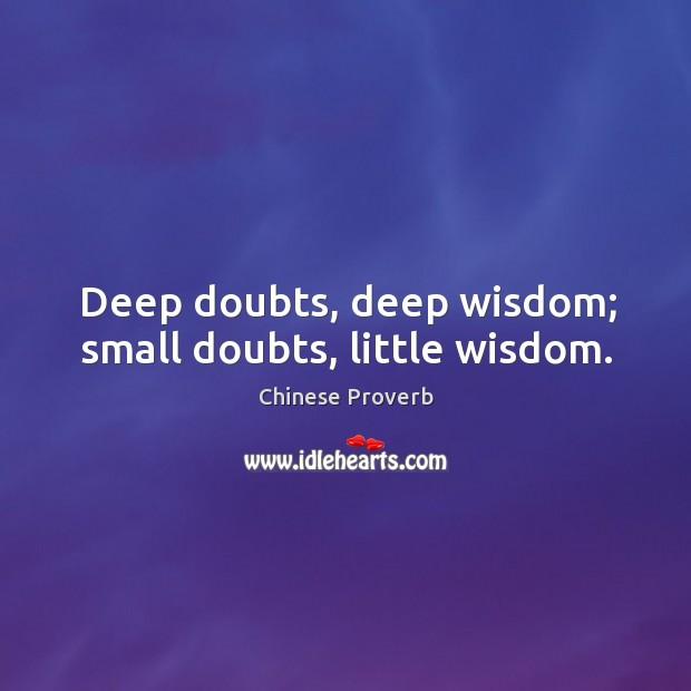 Image, Deep doubts, deep wisdom; small doubts, little wisdom.