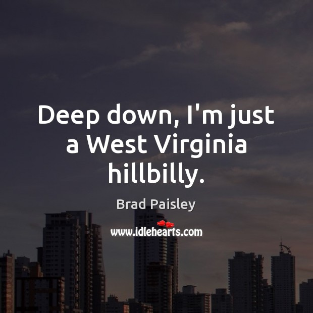 Image, Deep down, I'm just a West Virginia hillbilly.