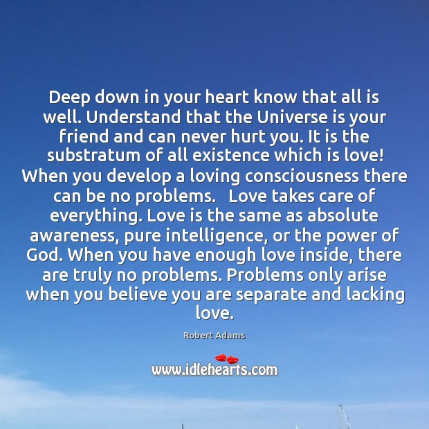 Deep down in your heart know that all is well. Understand that Robert Adams Picture Quote