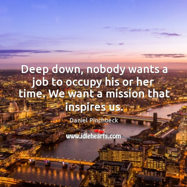 Deep down, nobody wants a job to occupy his or her time. Image