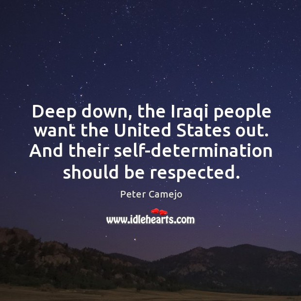 Deep down, the iraqi people want the united states out. And their self-determination should be respected. Image