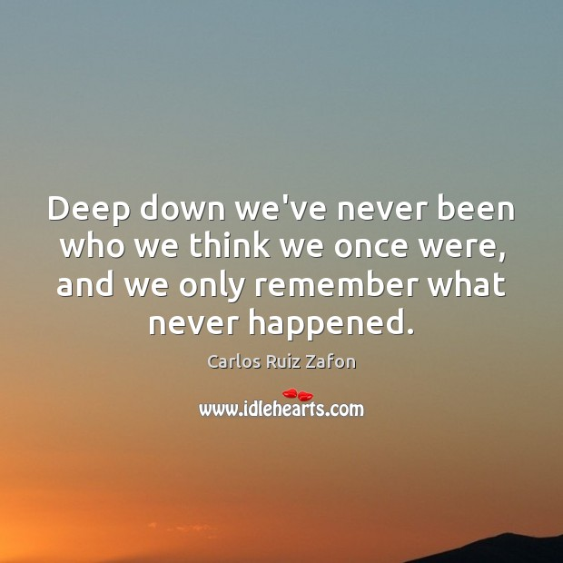 Deep down we've never been who we think we once were, and Carlos Ruiz Zafon Picture Quote