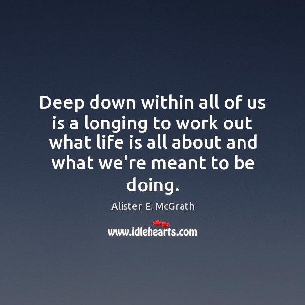 Deep down within all of us is a longing to work out Alister E. McGrath Picture Quote