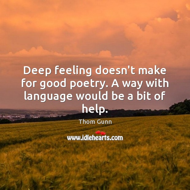 Thom Gunn Picture Quote image saying: Deep feeling doesn't make for good poetry. A way with language would be a bit of help.