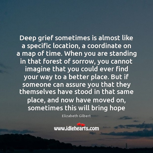 Deep grief sometimes is almost like a specific location, a coordinate on Elizabeth Gilbert Picture Quote