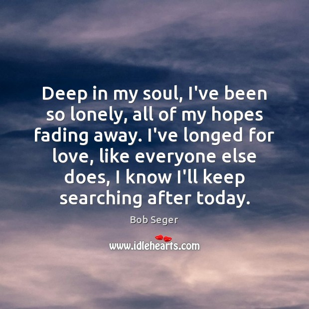Deep in my soul, I've been so lonely, all of my hopes Bob Seger Picture Quote