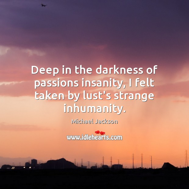 Deep in the darkness of passions insanity, I felt taken by lust's strange inhumanity. Michael Jackson Picture Quote