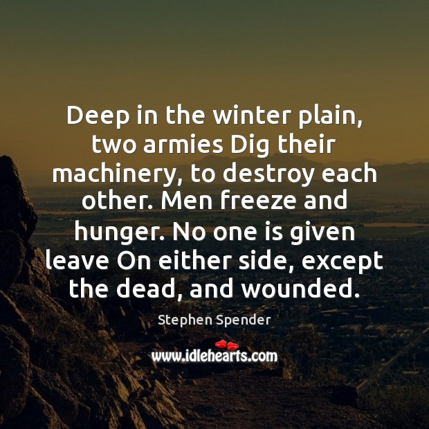 Deep in the winter plain, two armies Dig their machinery, to destroy Stephen Spender Picture Quote