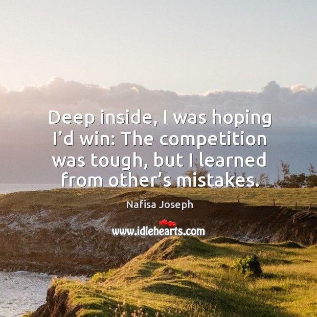 Deep inside, I was hoping I'd win: the competition was tough, but I learned from other's mistakes. Image