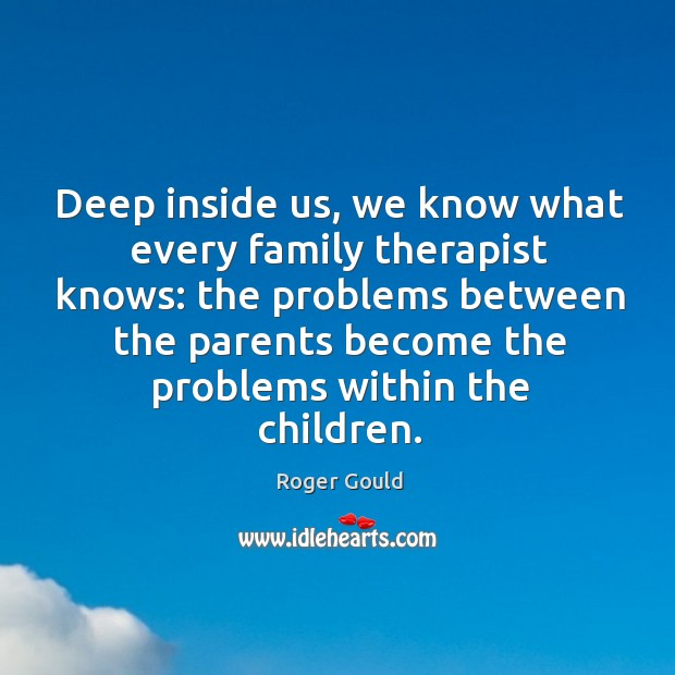 Deep inside us, we know what every family therapist knows: the problems between the Image
