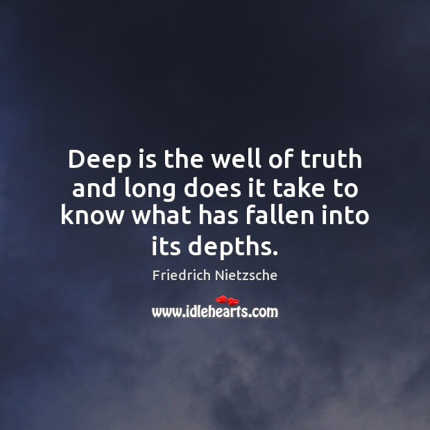 Deep is the well of truth and long does it take to know what has fallen into its depths. Image