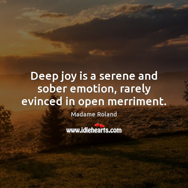 Deep joy is a serene and sober emotion, rarely evinced in open merriment. Joy Quotes Image