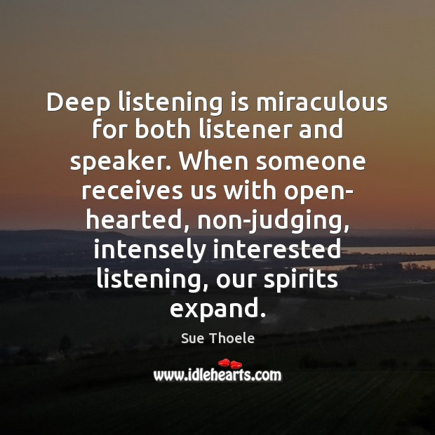 Deep listening is miraculous for both listener and speaker. When someone receives Sue Thoele Picture Quote