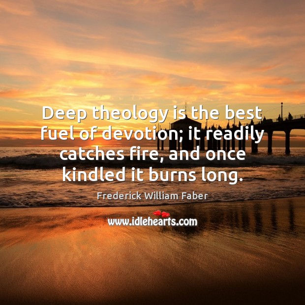 Deep theology is the best fuel of devotion; it readily catches fire, Image