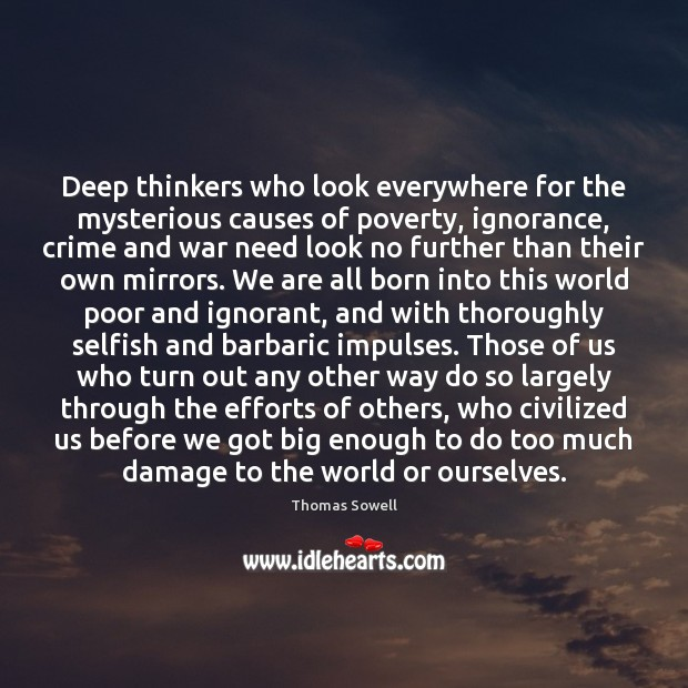 Deep thinkers who look everywhere for the mysterious causes of poverty, ignorance, Thomas Sowell Picture Quote