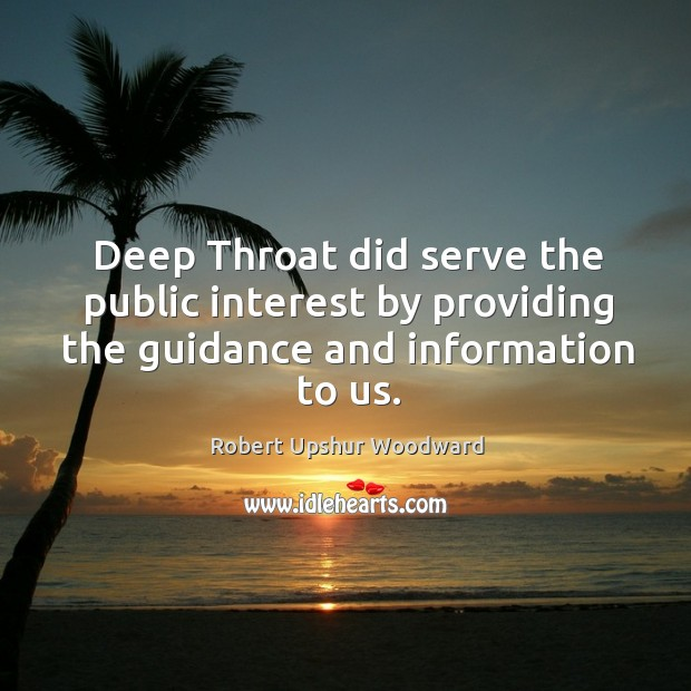 Deep throat did serve the public interest by providing the guidance and information to us. Image